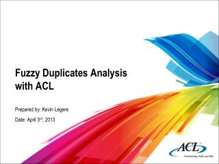 Fuzzy Duplicates Analysis with ACL Prepared by: Kevin Legere Date: April 3 rd , 2013