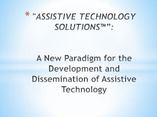 """ ASSISTIVE TECHNOLOGY SOLUTIONS™"":   A  New Paradigm for the Development and Dissemination of Assistive Technology"