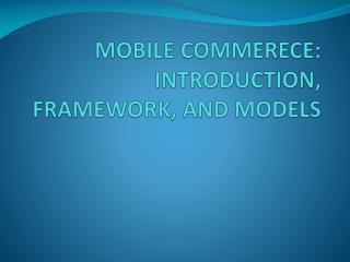 MOBILE COMMERECE: INTRODUCTION, FRAMEWORK, AND MODELS