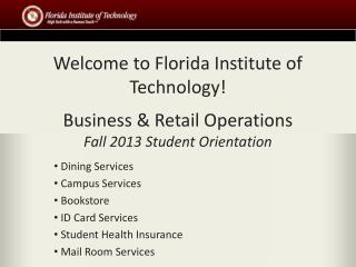 Welcome to Florida Institute of Technology! Business & Retail Operations Fall 2013 Student Orientation