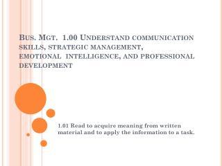 Bus. Mgt.  1.00 Understand communication skills, strategic management, emotional intelligence , and professional develo
