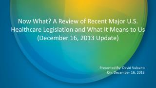 Now What? A Review of Recent Major U.S. Healthcare Legislation and What It Means to Us (December 16, 2013 Update)