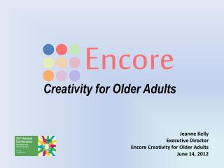 Jeanne Kelly Executive Director Encore Creativity for Older Adults June 14, 2012