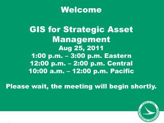 Welcome GIS for Strategic Asset Management Aug 25, 2011 1:00 p.m. – 3:00 p.m.  Eastern 12:00  p.m. – 2:00 p.m.  Central