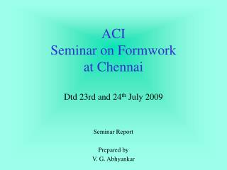 ACI  Seminar on Formwork  at Chennai   Dtd 23rd and 24th July 2009
