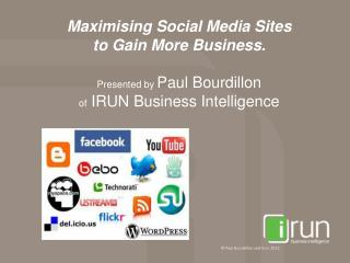 Maximising Social Media Sites  to Gain More Business. Presented by  Paul Bourdillon  of  IRUN Business Intelligence