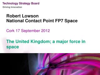 Robert  Lowson National Contact Point FP7 Sp a ce Cork 17 September 2012 The United Kingdom; a major force in space