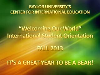 "BAYLOR UNIVERSITY'S  CENTER FOR INTERNATIONAL EDUCATION ""Welcoming Our World"" International Student Orientation  FALL 2"