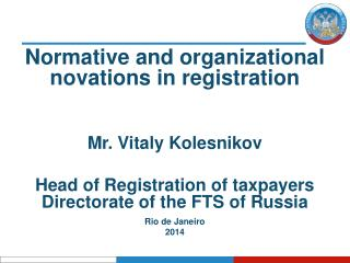 Normative and organizational  novations  in registration Mr.  Vitaly Kolesnikov Head of Registration of taxpayers Direc