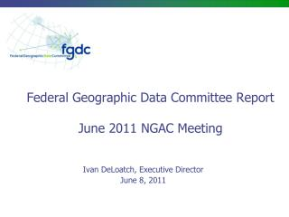 Federal Geographic Data Committee Report June 2011 NGAC  Meeting