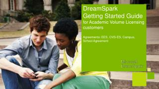 DreamSpark  Getting Started Guide  for Academic Volume Licensing customers Agreements: EES, OVS-ES, Campus, School Agre