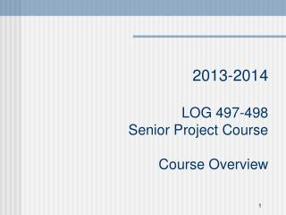2013-2014 LOG 497-498 Senior Project Course Course  Overview