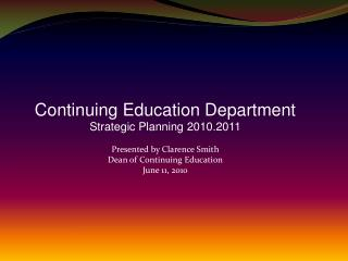 Continuing Education Department Strategic Planning 2010.2011 Presented by Clarence Smith Dean of Continuing  Education