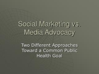 Social Marketing vs. Media Advocacy