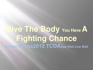 Give The Body  You Have  A Fighting Chance Susan Merrick 2012 TCOA Age Well Live Well
