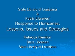 State Library of Louisiana & Public Libraries' Response to Hurricanes:  Lessons, Issues and Strategies