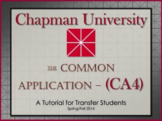 Chapman University The  Common Application –  ( CA4 ) A Tutorial for Transfer Students  Spring/Fall 2014