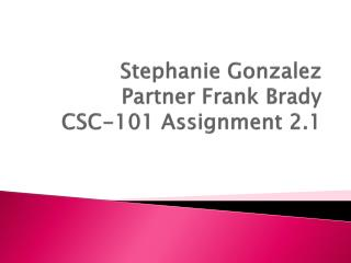 Stephanie Gonzalez Partner Frank Brady CSC-101 Assignment 2.1