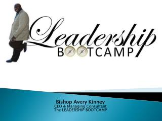 Bishop Avery Kinney CEO & Managing Consultant The LEADERSHIP BOOTCAMP