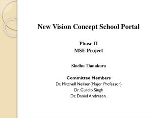 New Vision Concept School  Portal Phase II MSE Project Sindhu Thotakura Committee Members Dr. Mitchell  Neilsen (Major