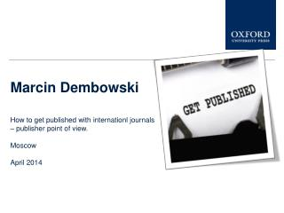 Marcin Dembowski How to get published with internationl journals  – publisher point of view. Moscow April 2014
