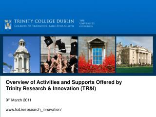 Overview of Activities and Supports Offered by Trinity Research & Innovation (TR&I) 9 th  March 2011 www.tcd.ie/researc