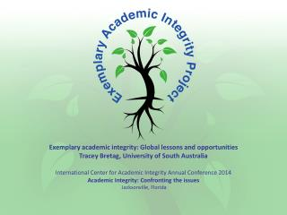Exemplary academic integrity: Global lessons and  opportunities Tracey Bretag, University of South Australia