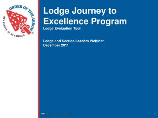 Lodge Journey to Excellence Program Lodge Evaluation Tool Lodge and Section Leaders Webinar December 2011
