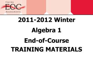 2011-2012 Winter Algebra 1 End-of-Course TRAINING  MATERIALS