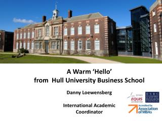 A Warm 'Hello'  from  Hull University Business School  Danny  Loewensberg International Academic  Coordinator