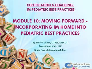 CERTIFICATION & COACHING: IM PEDIATRIC BEST  PRACTICES MODULE  10:  Moving Forward - Incorporating IM Home into Pediatr