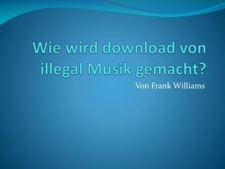 Wie wird download von  illegal  Musik gemacht?