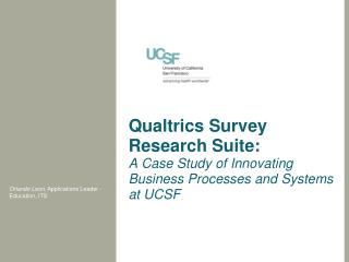 Qualtrics  Survey Research Suite:  A  Case Study of Innovating Business Processes and  Systems at UCSF