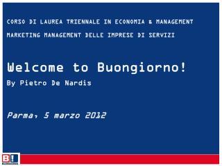 CORSO  DI  LAUREA TRIENNALE IN ECONOMIA & MANAGEMENT MARKETING MANAGEMENT DELLE IMPRESE  DI SERVIZI Welcome  to Buongio
