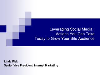 Leveraging  Social Media :   Actions You Can Take Today to Grow Your Site Audience