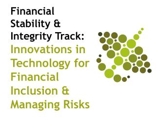 Financial Stability & Integrity Track:  Innovations in Technology for Financial Inclusion & Managing Risks