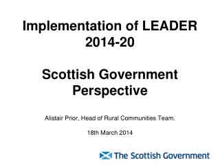 Implementation of LEADER 2014-20 Scottish Government Perspective Alistair Prior, Head of Rural Communities Team.  18th
