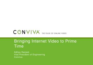 Bringing Internet Video to Prime Time Aditya Ganjam Vice President of Engineering Conviva
