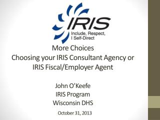 More Choices  Choosing your IRIS Consultant Agency or  IRIS Fiscal/Employer Agent John O'Keefe IRIS Program  Wisconsin