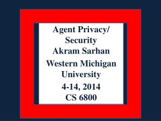 Agent Privacy/ Security Akram Sarhan Western Michigan University 4-14, 2014 CS 6800