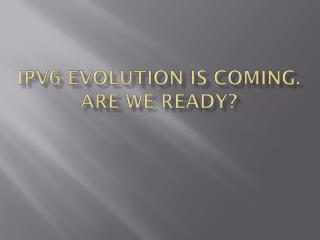 IPV6 Evolution is coming. Are we Ready?