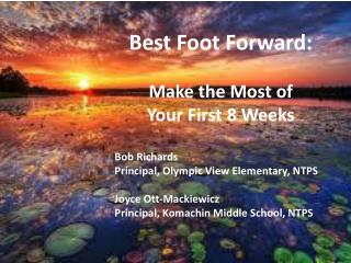 Best Foot Forward:  Make the Most of  Your First 8 Weeks Bob Richards		 Principal, Olympic View Elementary, NTPS Joyce