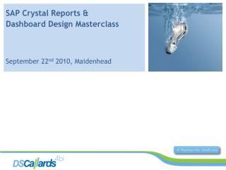 SAP Crystal Reports &  Dashboard Design  Masterclass September 22 nd  2010, Maidenhead