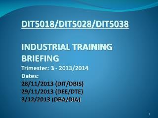 DIT5018/DIT5028/DIT5038 INDUSTRIAL TRAINING  BRIEFING Trimester: 3 - 2013/2014 Dates:  28/11/2013  ( DIT/DBIS) 29/11/20