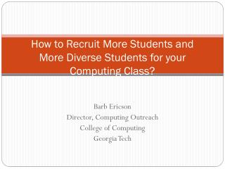 How to Recruit More Students and More Diverse Students for your Computing  C lass?
