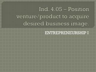 Ind. 4.05 � Position venture/product to acquire desired business image.
