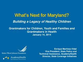What's Next for Maryland? Building a Legacy of  Healthy  Children Grantmakers for Children, Youth and Families and Gran