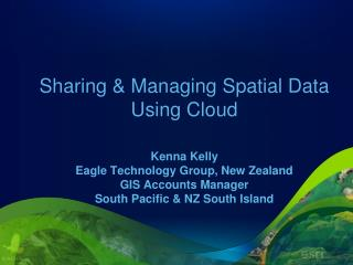 Sharing & Managing Spatial Data Using Cloud Kenna Kelly  Eagle Technology  Group, New Zealand GIS Accounts Manager Sout