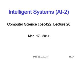 Intelligent Systems (AI-2) Computer Science  cpsc422 , Lecture  26 Mar,  17,  2014