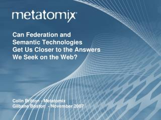 Can Federation and  Semantic Technologies  Get Us Closer to the Answers  We Seek on the Web? Colin Britton - Metatomix